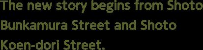 """The new story starts from""""Shoto Bunkamura Street""""and """"Shoto Koen-dori"""""""