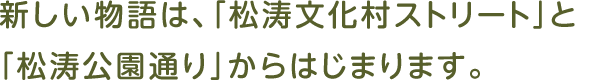 新しい物語は、「松涛文化村ストリート」と「松涛公園通り」からはじまります。