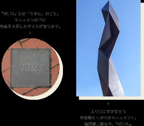 『HELIX』とは「らせん」のこと。モニュメンの下に作品名を示したタイルがあります。入り口にそびえ立つ存在感たっぷりのモニュメント。脇田愛二郎氏作、『HELIX』。